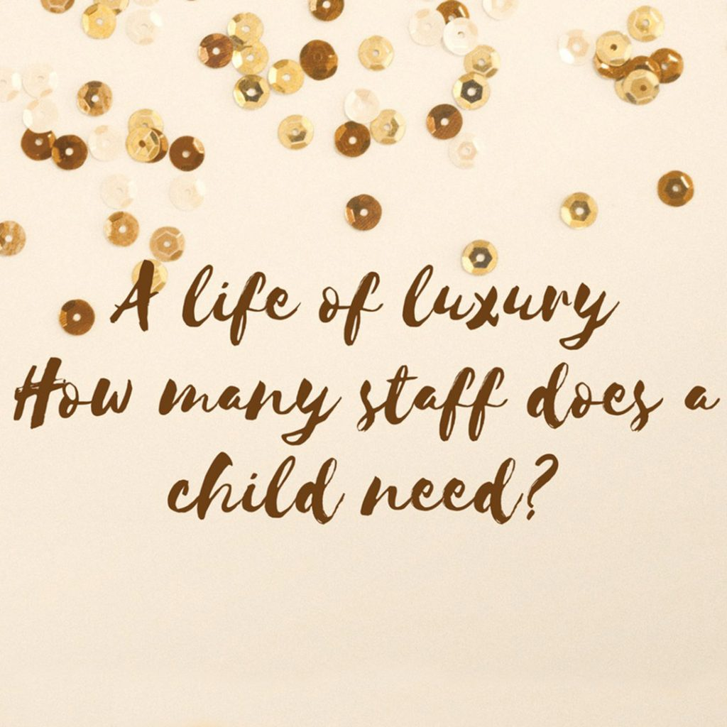 A life of luxury, how many staff does a child need?